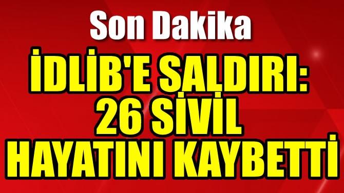 İDLİB'E SALDIRI: 26 SİVİL HAYATINI KAYBETTİ