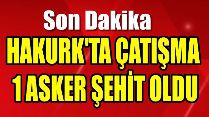 HAKURK'TA ÇATIŞMA 1 ASKER ŞEHİT OLDU