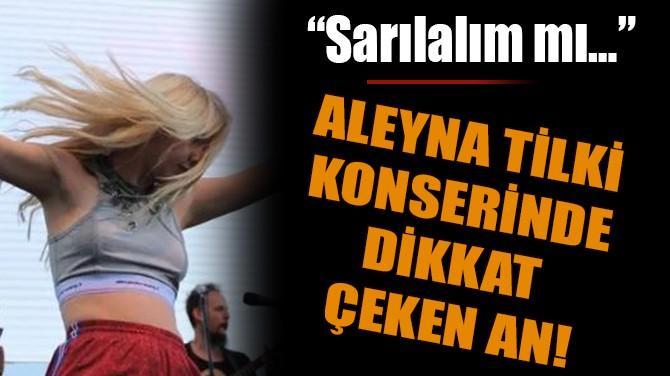 ALEYNA TİLKİ KONSERİNDE DİKKAT ÇEKEN AN!