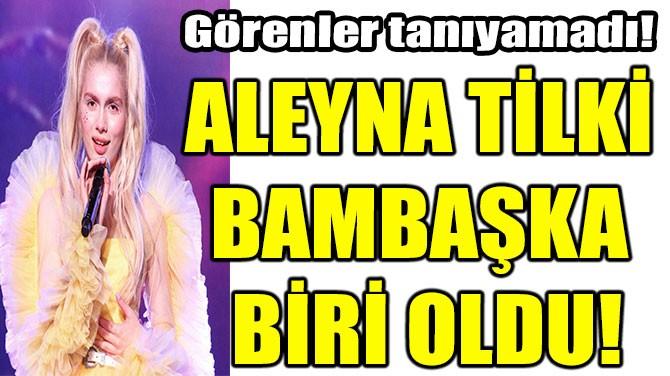 ALEYNA TİLKİ BAMBAŞKA BİRİ OLDU!