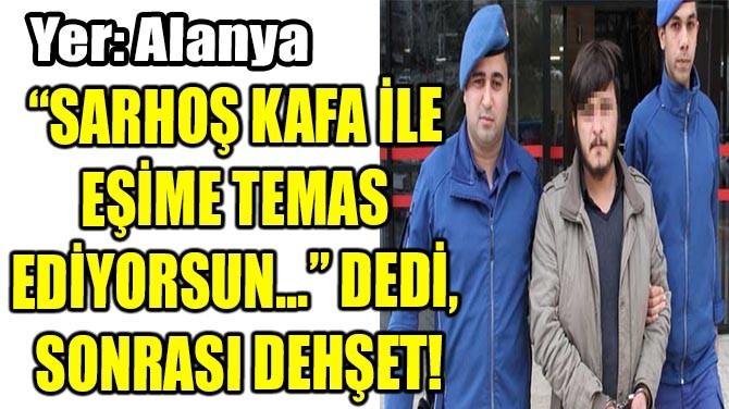"""""""SARHOŞ KAFA İLE  EŞİME TEMAS  EDİYORSUN..."""" DEDİ,  SONRASI DEHŞ"""