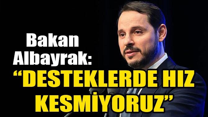 """ALBAYRAK: """"DESTEKLERDE HIZ KESMİYORUZ"""""""