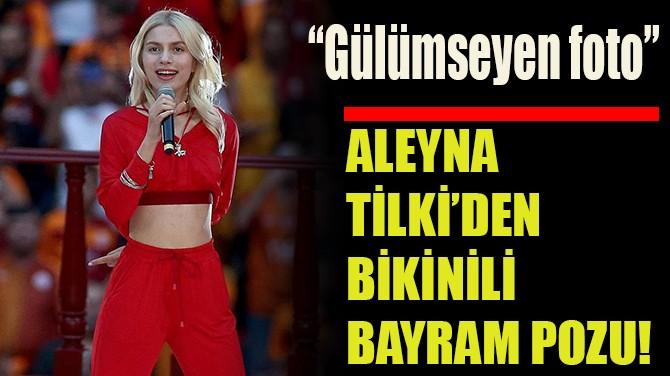 ALEYNA TİLKİ'DEN  BİKİNİLİ BAYRAM POZU!