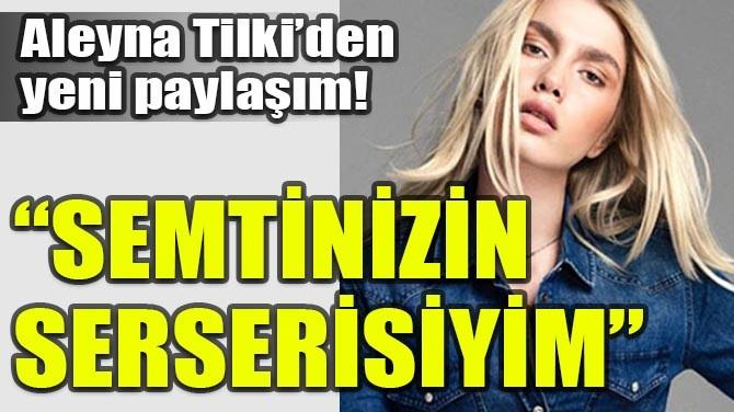 """ALEYNA TİLKİ'DEN YENİ PAYLAŞIM!  """"SEMTİNİZİN SERSERİSİYİM"""""""