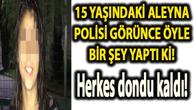 15 YAŞINDA EVDEN KAÇTI POLİSİ GÖRÜNCE YAPTIĞI ŞEY ŞOKE ETTİ!
