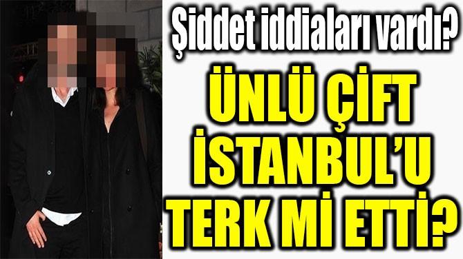ÜNLÜ ÇİFT İSTANBUL'U TERK Mİ ETTİ?