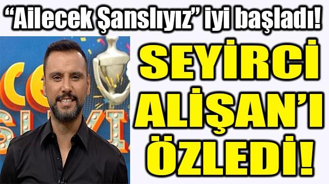 SEYİRCİ ALİŞAN'I ÖZLEDİ!