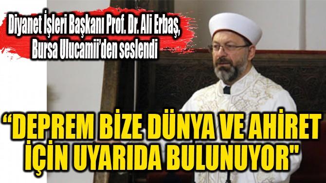 """""""DEPREM BİZE DÜNYA VE AHİRET İÇİN UYARIDA BULUNUYOR"""""""