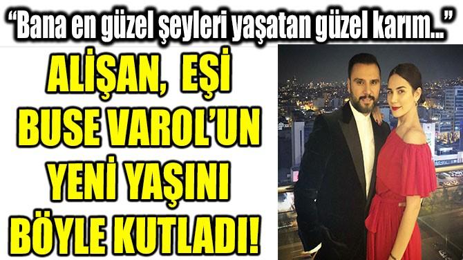 ALİŞAN,  EŞİ BUSE VAROL'UN  YENİ YAŞINI BÖYLE KUTLADI!