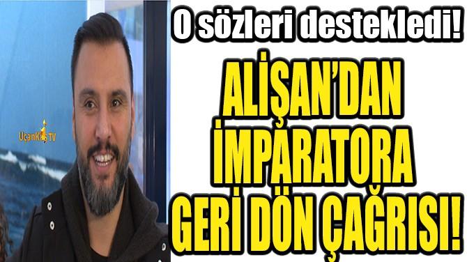 ALİŞAN'DAN İMPARATORA GERİ DÖN ÇAĞRISI!