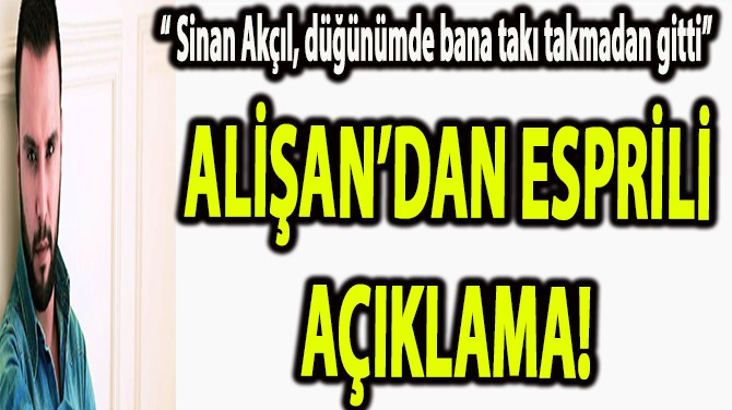 ALİŞAN,'DAN SİNAN AKÇIL HAKKINDA ESPRİLİ AÇIKLAMA!