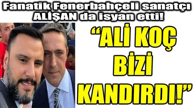"""ALİŞAN: """"ALİ KOÇ BİZİ  KANDIRDI!"""""""