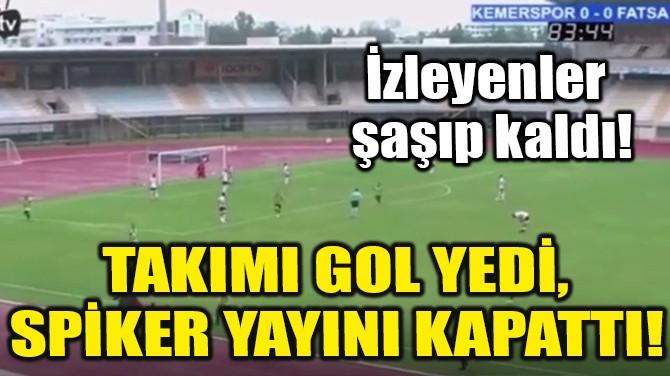 TAKIMI GOL YEDİ, SPİKER YAYINI KAPATTI!
