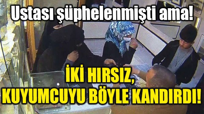 İKİ HIRSIZ KUYUMCUYU BÖYLE KANDIRDI!