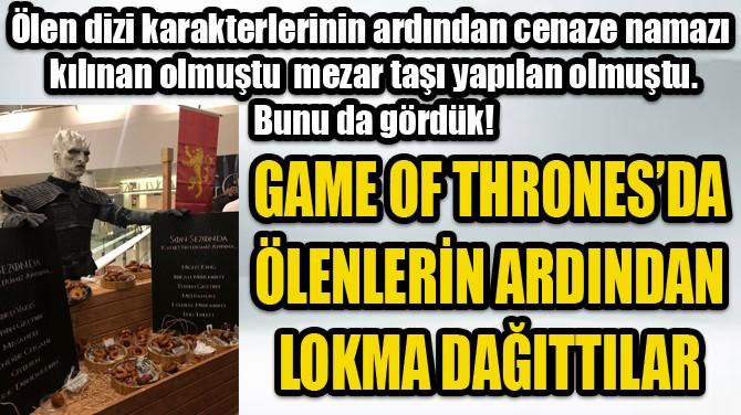 GAME OF  THRONES'TA  LOKMA  DAĞITTILAR!