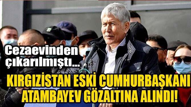 KIRGIZİSTAN ESKİ CUMHURBAŞKANI ATAMBAYEV GÖZALTINA ALINDI!