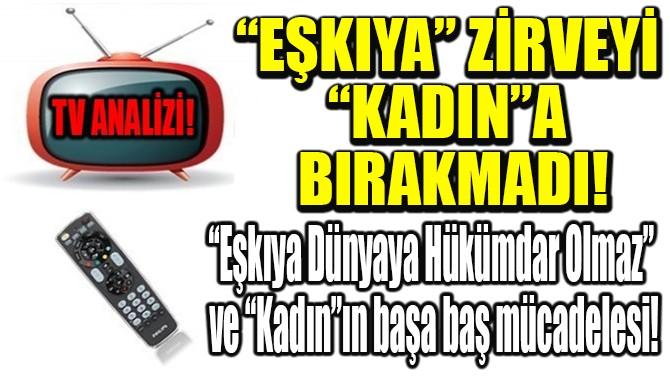 RATINGLER BELLİ OLDU! EŞKIYA ZİRVEYİ KADIN'A BIRAKMADI!