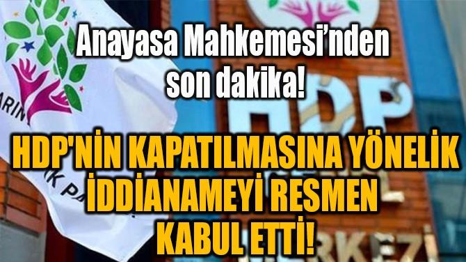 HDP'NİN KAPATILMASINA YÖNELİK  İDDİANAMEYİ RESMEN  KABUL ETTİ!