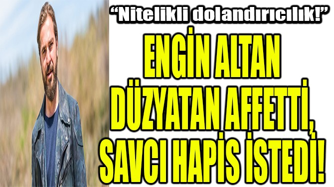 ENGİN ALTAN DÜZYATAN AFFETTİ, SAVCI HAPİS İSTEDİ!