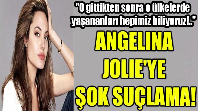 ANGELINA JOLIE'YE ŞOK SUÇLAMA!