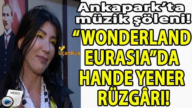 """""""WONDERLAND EURASIA""""DA HANDE YENER RÜZGÂRI!"""