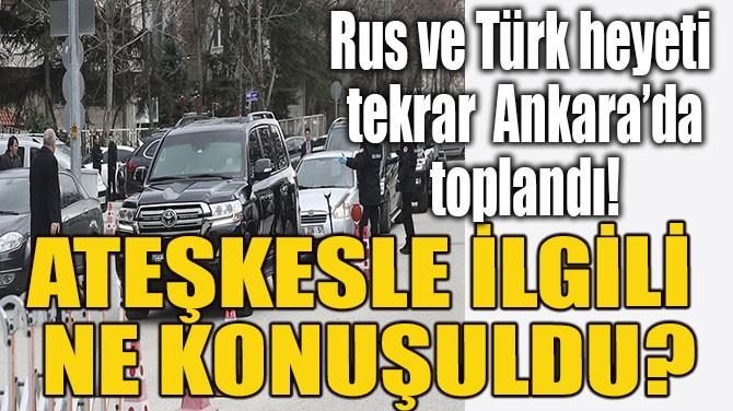 RUS VE TÜRK HEYETİ ANKARA'DA TOPLANDI!