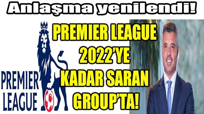 PREMIER LEAGUE 2022'YE KADAR SARAN GROUP'TA!