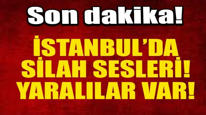 İSTANBUL'DA SİLAH SESLERİ!