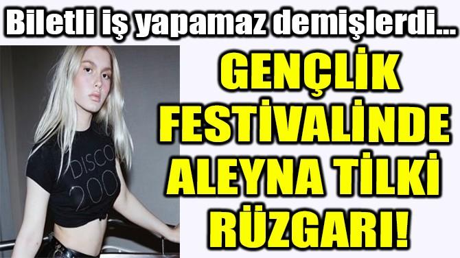 GENÇLİK FESTİVALİNDE  ALEYNA TİLKİ  RÜZGARI!