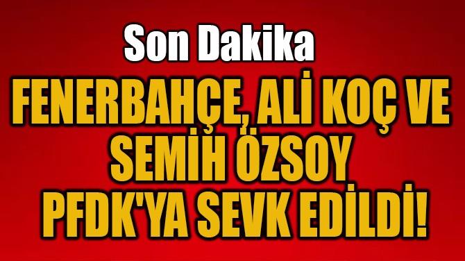 FENERBAHÇE, ALİ KOÇ VE SEMİH ÖZSOY PFDK'YA SEVK EDİLDİ!