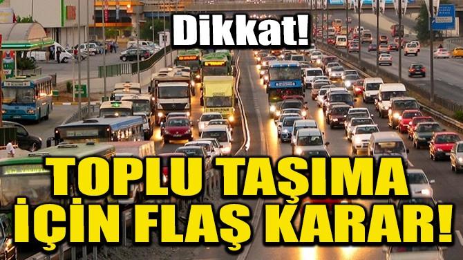 TOPLU TAŞIMA İÇİN FLAŞ KARAR!