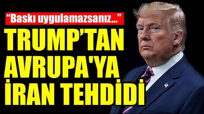 TRUMP'TAN AVRUPA'YA İRAN TEHDİDİ