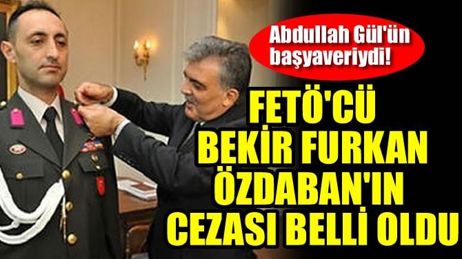 FETÖ'CÜ KURMAY ALBAY BEKİR FURKAN ÖZDABAN'IN CEZASI BELLİ OLDU
