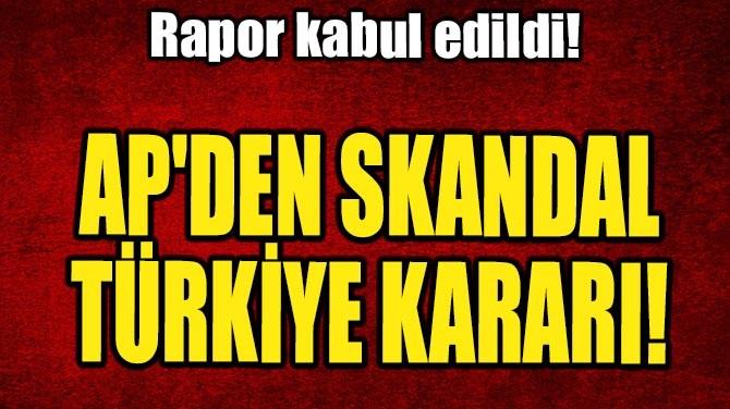 AP'DEN SKANDAL TÜRKİYE KARARI!