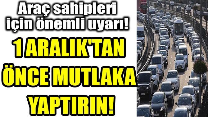 1 ARALIK'TAN  ÖNCE MUTLAKA  YAPTIRIN!