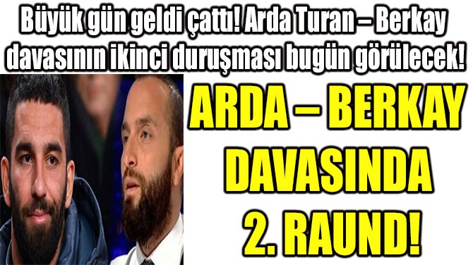 ARDA – BERKAY  DAVASINDA  2. RAUND!