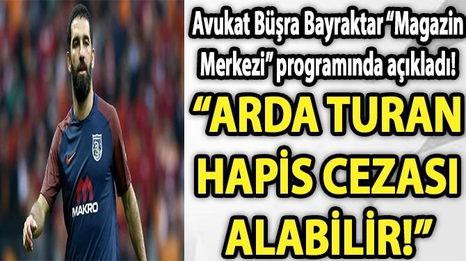 """""""ARDA TURAN HAPİS CEZASI ALABİLİR!"""""""