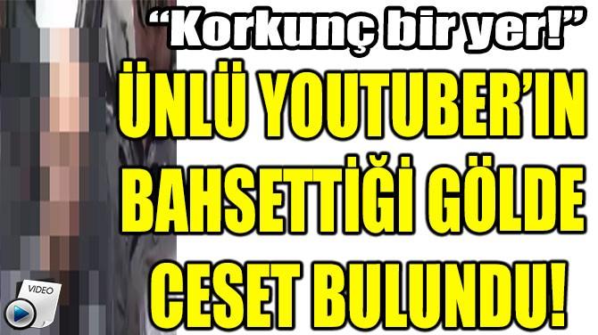 ÜNLÜ YOUTUBER'IN BAHSETTİĞİ GÖLDE CESET BULUNDU!