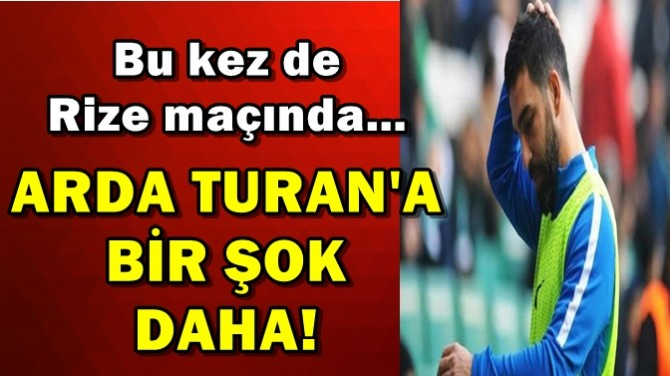 ARDA TURAN'A BİR ŞOK DAHA!