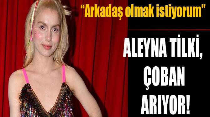 ALEYNA TİLKİ, ÇOBAN ARIYOR!