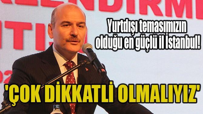 'ÖZELLİKLE İSTANBUL'DA ÇOK DİKKATLİ OLMALIYIZ'