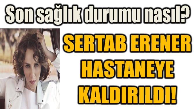 SERTAB ERENER HASTANEYE KALDIRILDI!