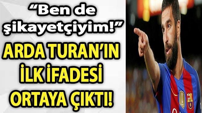 ARDA TURAN'IN İLK İFADESİ ORTAYA ÇIKTI!