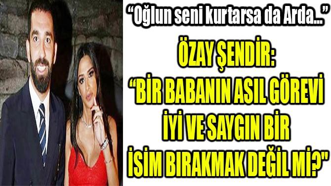"""OĞLUN SENİ KURTARSA DA ARDA..."""