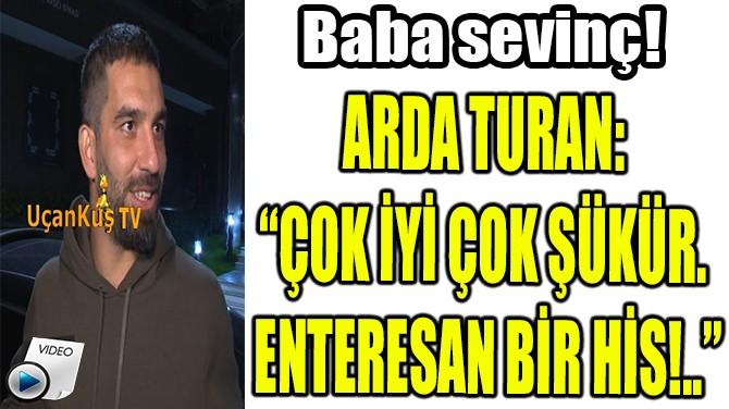 """ARDA TURAN: """"ÇOK İYİ ÇOK ŞÜKÜR. ENTERESAN BİR HİS!.."""""""