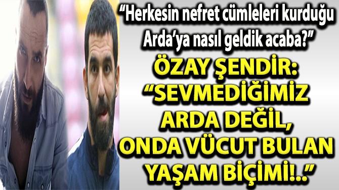 """""""SEVMEDİĞİMİZ ARDA DEĞİL, ONDA VÜCUT BULAN YAŞAM BİÇİMİ!.."""""""