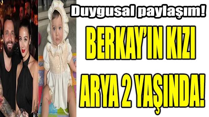 BERKAY'IN KIZI ARYA 2 YAŞINDA!