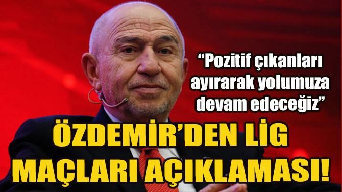 NİHAT ÖZDEMİR'DEN LİG MAÇLARI AÇIKLAMASI!