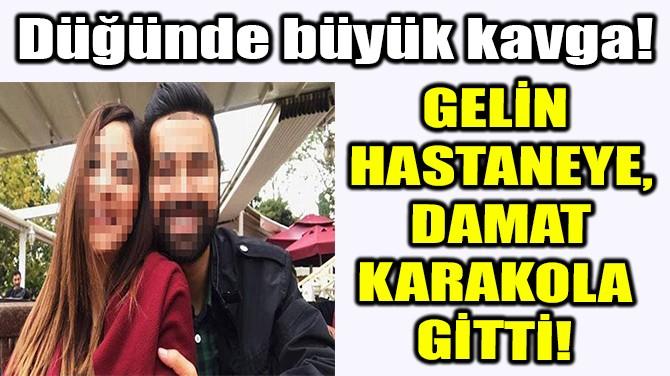 GELİN HASTANEYE, DAMAT KARAKOLA GİTTİ!