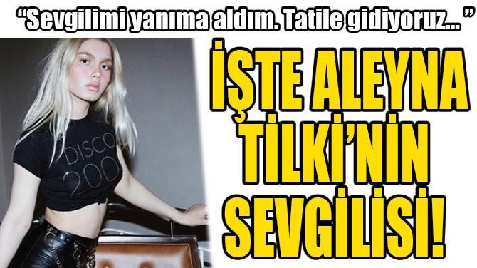 İŞTE ALEYNA TİLKİ'NİN  SEVGİLİSİ!